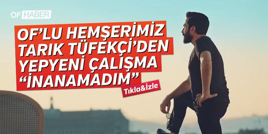 """OF'LU HEMŞERİMİZ TARIK TÜFEKÇİ'DEN YEPYENİ ÇALIŞMA """"İNANAMADIM"""""""